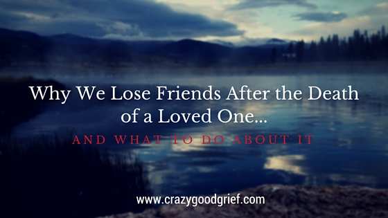 why we lose friends after a loved one dies and what you can do