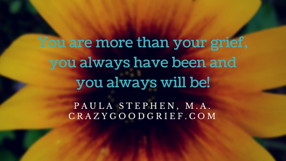 You are more than your grief, you always have been and you always will be!
